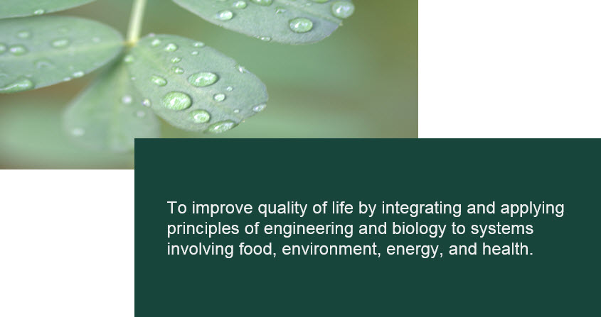 Mission - To improve quality of life by integrating and applying principles of engineering and biology to systems involving food, environment, energy, and health.