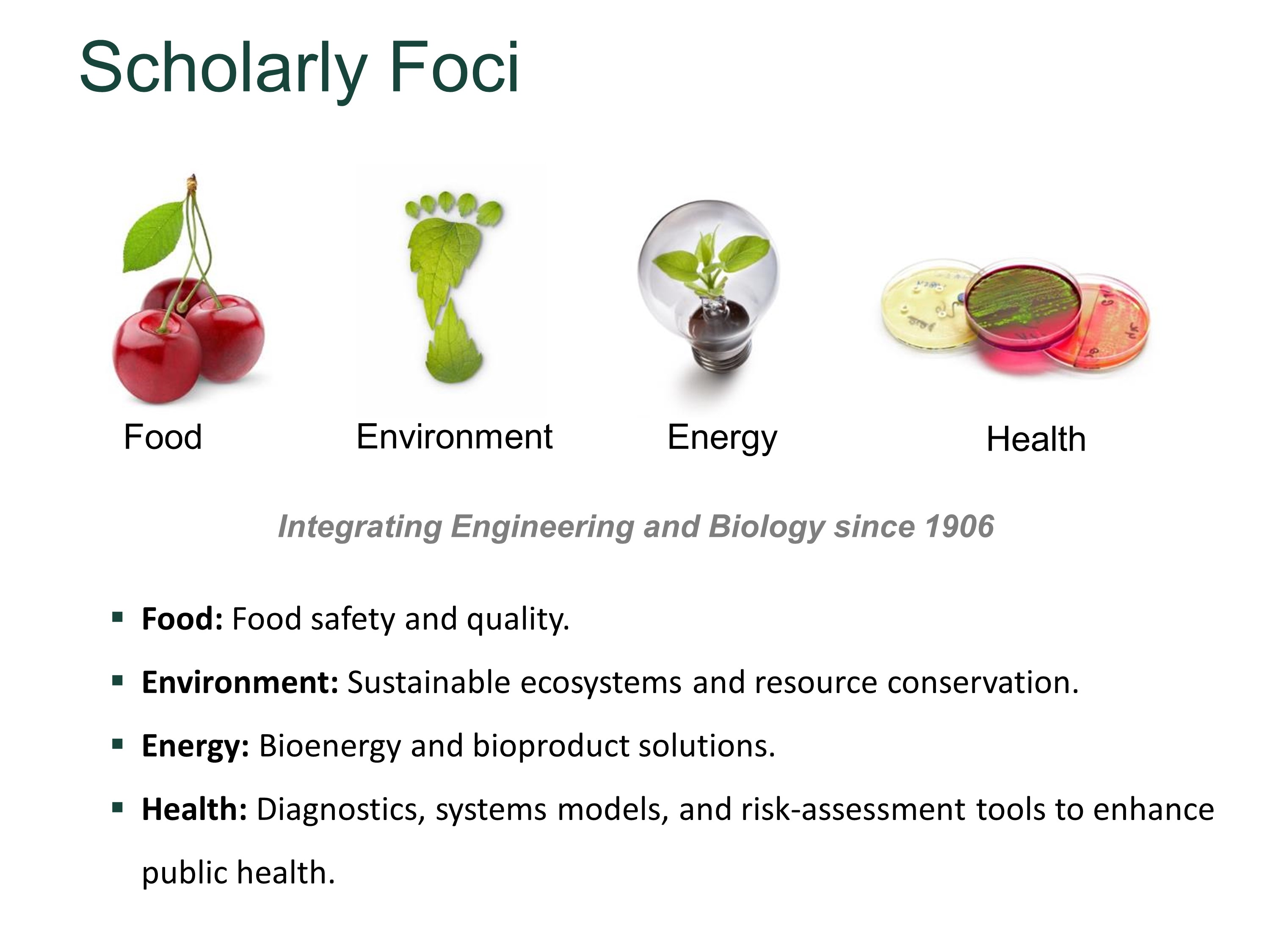 Research Foci: Food quality, safety and biosecurity; sustainable ecosystems; renewable bioenergy. Integrating Engineering and Biology since 1906.